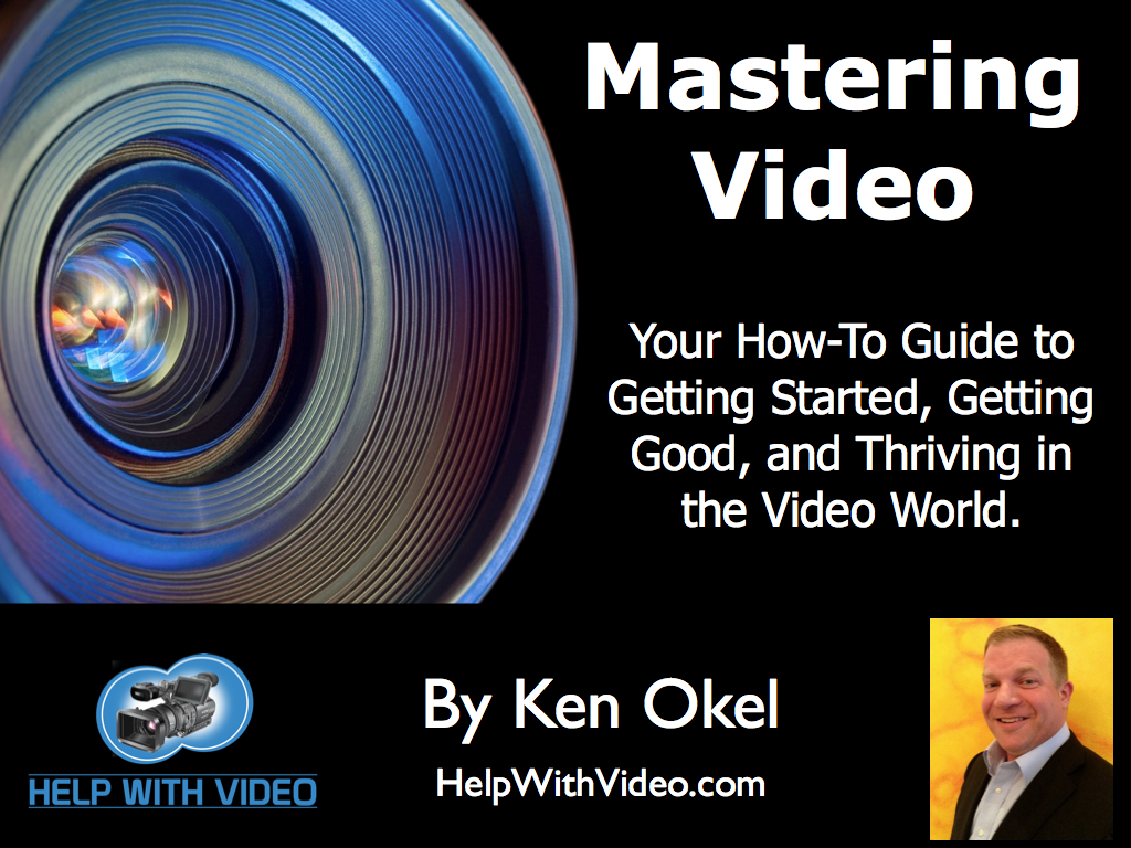 Mastering Video by Ken Okel, Guide to video, how to video guide, Ken Okel, Help with Video, Youtube Tips